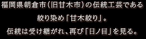 福岡県朝倉市(旧甘木市)の伝統工芸である絞り染め「甘木絞り」。伝統は受け継がれ、再び「日ノ目」を見る。
